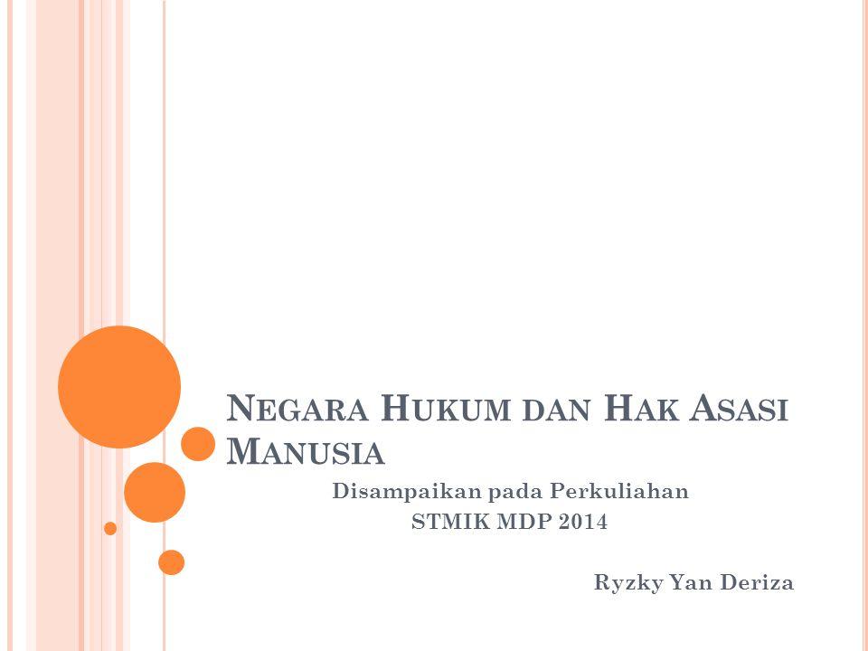 N EGARA H UKUM DAN H AK A SASI M ANUSIA Disampaikan pada Perkuliahan STMIK MDP 2014 Ryzky Yan Deriza