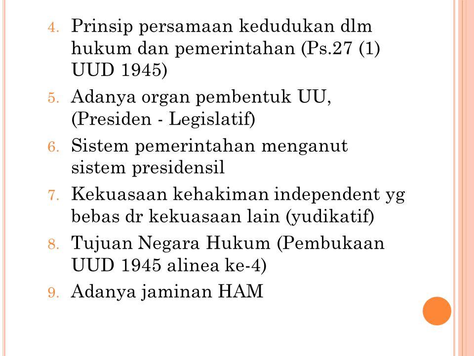 4. Prinsip persamaan kedudukan dlm hukum dan pemerintahan (Ps.27 (1) UUD 1945) 5. Adanya organ pembentuk UU, (Presiden - Legislatif) 6. Sistem pemerin