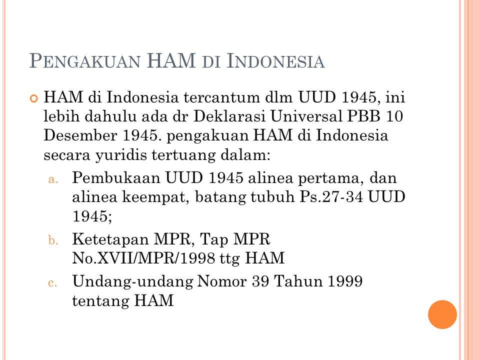 P ENGAKUAN HAM DI I NDONESIA HAM di Indonesia tercantum dlm UUD 1945, ini lebih dahulu ada dr Deklarasi Universal PBB 10 Desember 1945. pengakuan HAM