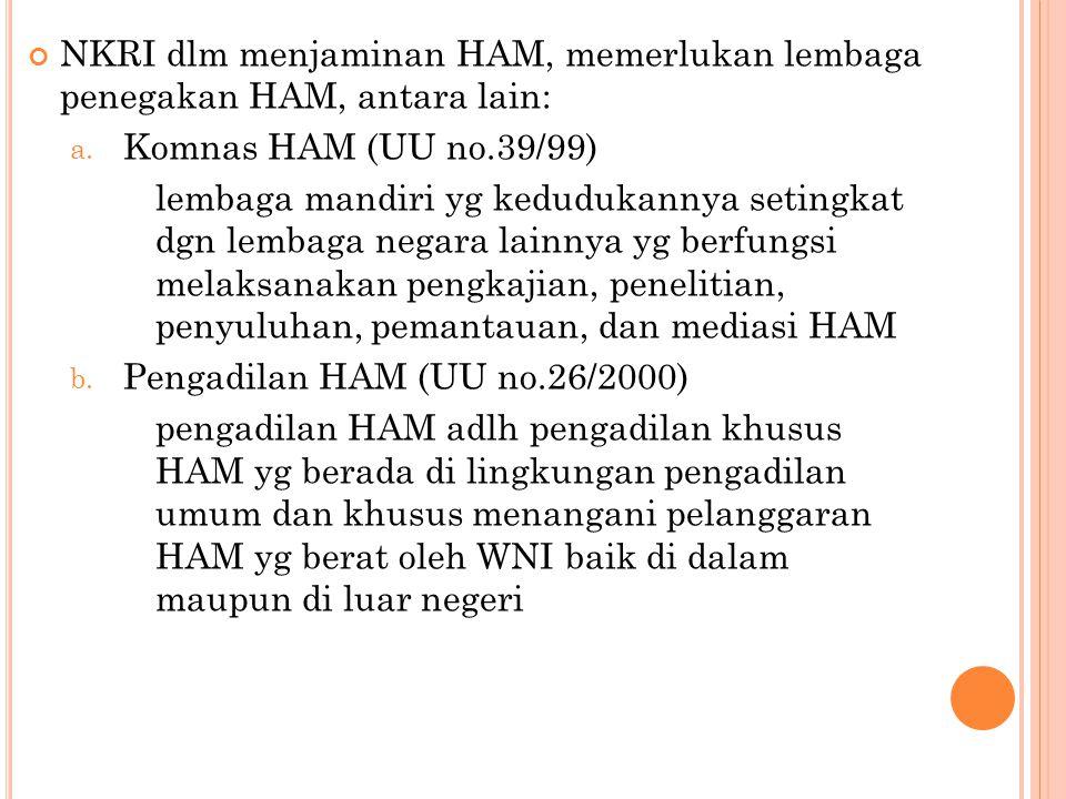NKRI dlm menjaminan HAM, memerlukan lembaga penegakan HAM, antara lain: a. Komnas HAM (UU no.39/99) lembaga mandiri yg kedudukannya setingkat dgn lemb
