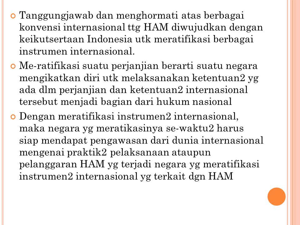 Tanggungjawab dan menghormati atas berbagai konvensi internasional ttg HAM diwujudkan dengan keikutsertaan Indonesia utk meratifikasi berbagai instrum