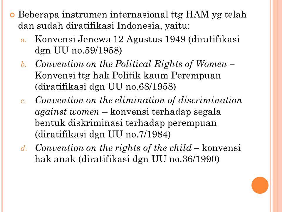 Beberapa instrumen internasional ttg HAM yg telah dan sudah diratifikasi Indonesia, yaitu: a. Konvensi Jenewa 12 Agustus 1949 (diratifikasi dgn UU no.