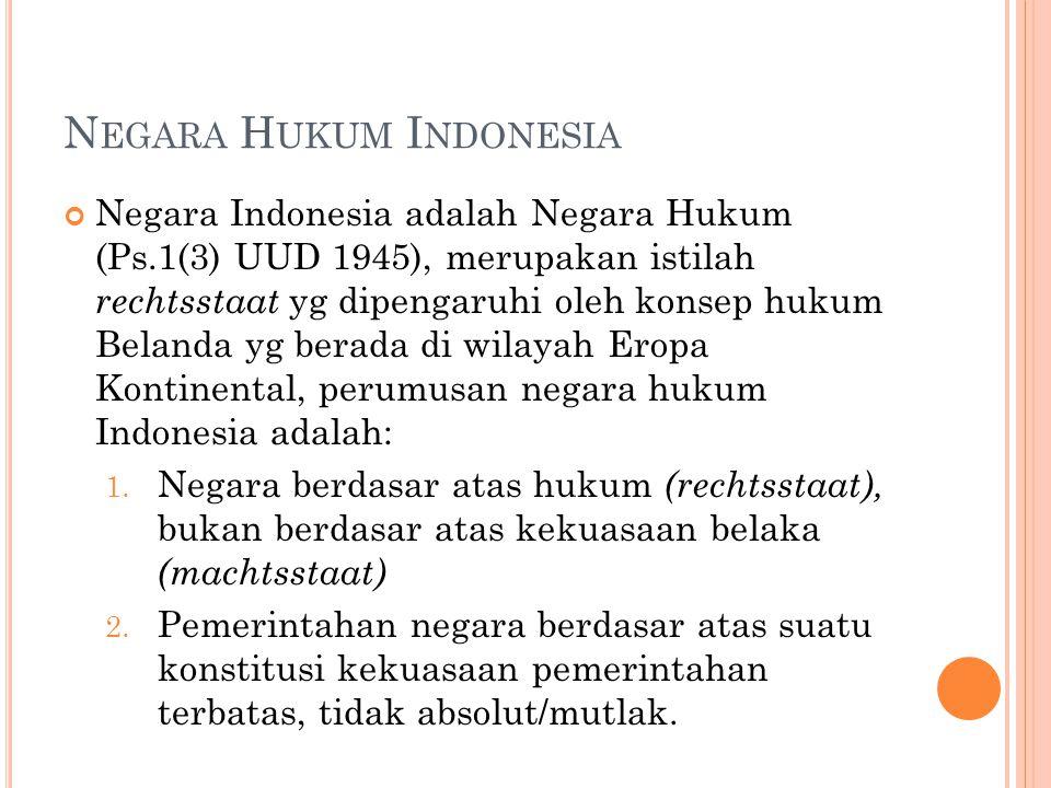 N EGARA H UKUM I NDONESIA Negara Indonesia adalah Negara Hukum (Ps.1(3) UUD 1945), merupakan istilah rechtsstaat yg dipengaruhi oleh konsep hukum Bela