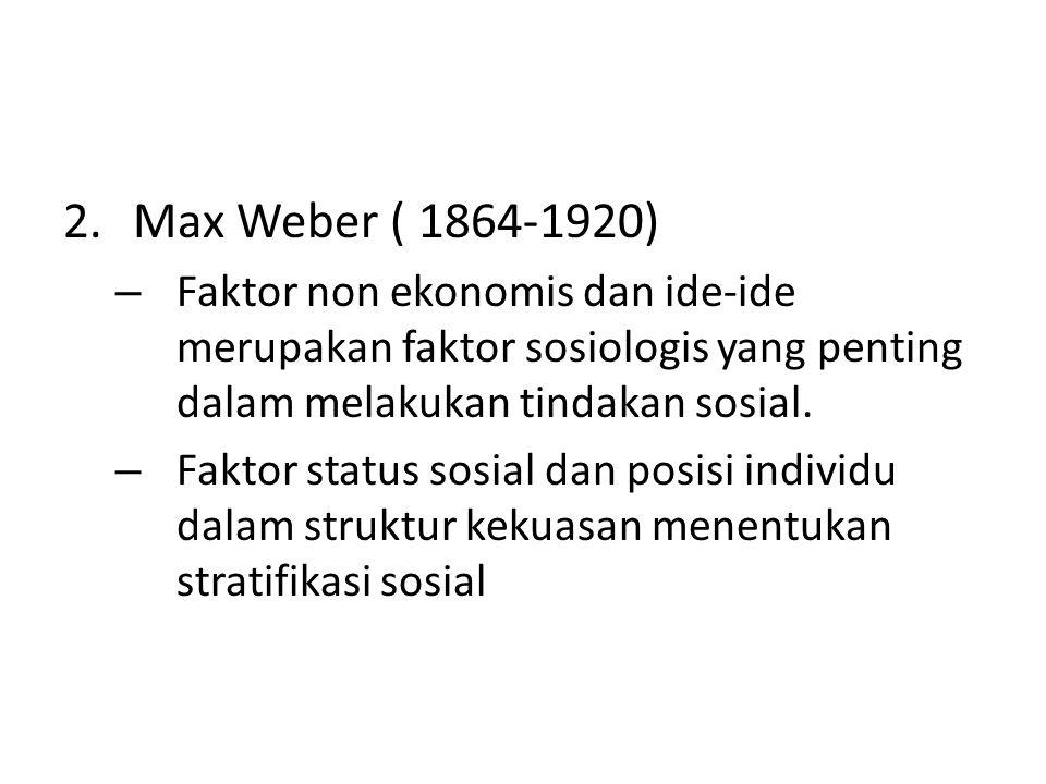 2.Max Weber ( 1864-1920) – Faktor non ekonomis dan ide-ide merupakan faktor sosiologis yang penting dalam melakukan tindakan sosial. – Faktor status s