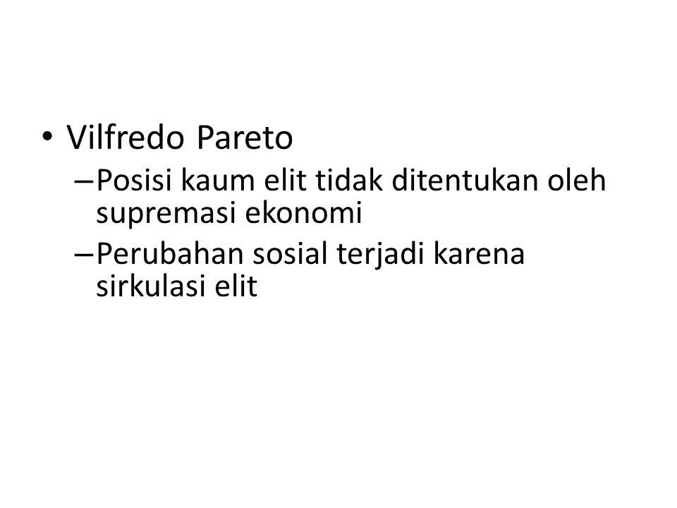 Vilfredo Pareto – Posisi kaum elit tidak ditentukan oleh supremasi ekonomi – Perubahan sosial terjadi karena sirkulasi elit