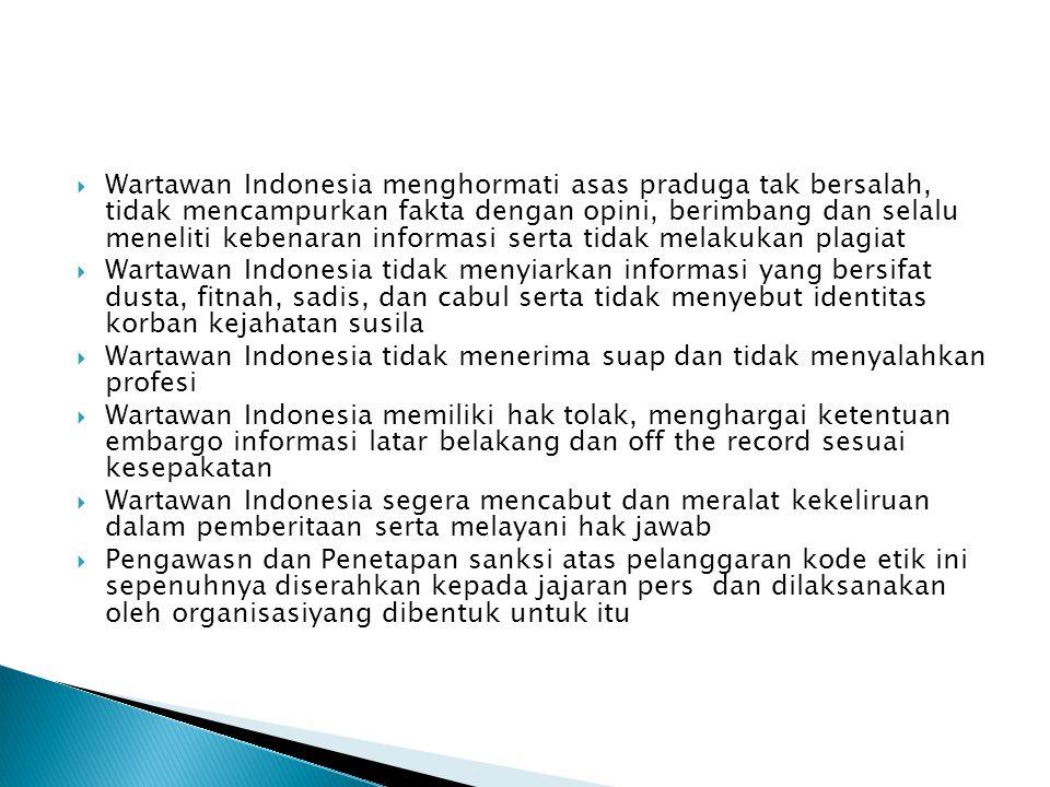  Wartawan Indonesia menghormati asas praduga tak bersalah, tidak mencampurkan fakta dengan opini, berimbang dan selalu meneliti kebenaran informasi serta tidak melakukan plagiat  Wartawan Indonesia tidak menyiarkan informasi yang bersifat dusta, fitnah, sadis, dan cabul serta tidak menyebut identitas korban kejahatan susila  Wartawan Indonesia tidak menerima suap dan tidak menyalahkan profesi  Wartawan Indonesia memiliki hak tolak, menghargai ketentuan embargo informasi latar belakang dan off the record sesuai kesepakatan  Wartawan Indonesia segera mencabut dan meralat kekeliruan dalam pemberitaan serta melayani hak jawab  Pengawasn dan Penetapan sanksi atas pelanggaran kode etik ini sepenuhnya diserahkan kepada jajaran pers dan dilaksanakan oleh organisasiyang dibentuk untuk itu