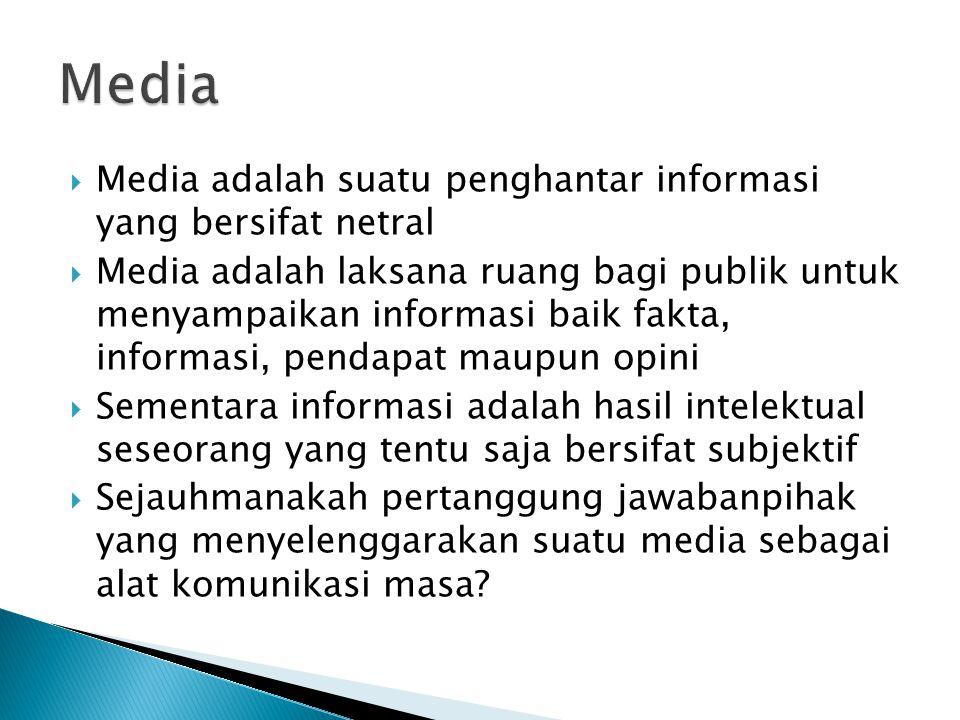  Media adalah suatu penghantar informasi yang bersifat netral  Media adalah laksana ruang bagi publik untuk menyampaikan informasi baik fakta, informasi, pendapat maupun opini  Sementara informasi adalah hasil intelektual seseorang yang tentu saja bersifat subjektif  Sejauhmanakah pertanggung jawabanpihak yang menyelenggarakan suatu media sebagai alat komunikasi masa?