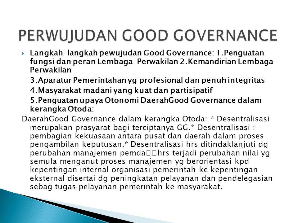  Langkah-langkah pewujudan Good Governance: 1.Penguatan fungsi dan peran Lembaga Perwakilan 2.Kemandirian Lembaga Perwakilan 3.Aparatur Pemerintahan