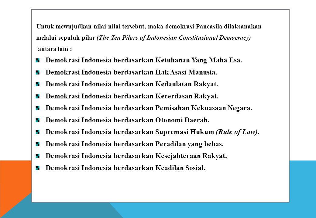Untuk mewujudkan nilai-nilai tersebut, maka demokrasi Pancasila dilaksanakan melalui sepuluh pilar (The Ten Pilars of Indonesian Constitusional Democracy) antara lain : Demokrasi Indonesia berdasarkan Ketuhanan Yang Maha Esa.