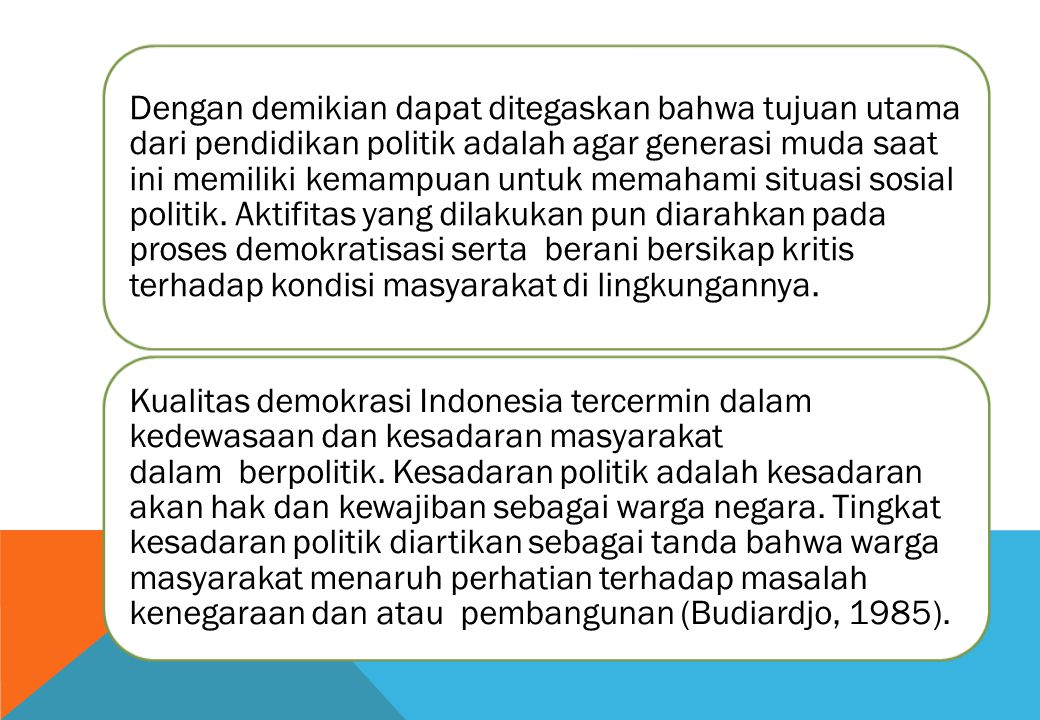 Dengan demikian dapat ditegaskan bahwa tujuan utama dari pendidikan politik adalah agar generasi muda saat ini memiliki kemampuan untuk memahami situasi sosial politik.