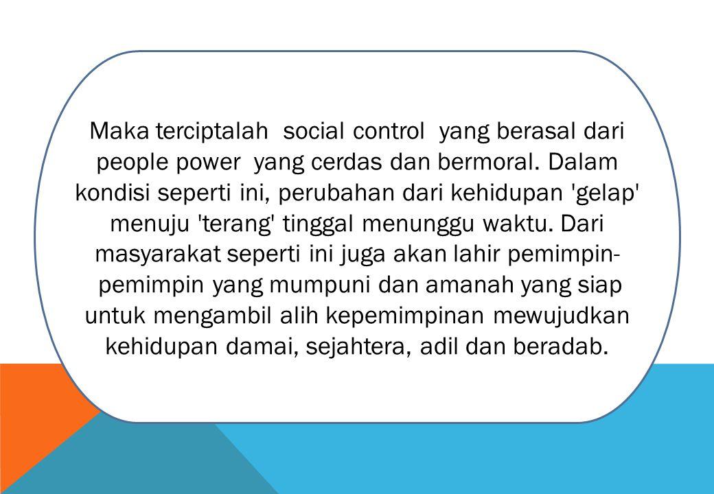 Maka terciptalah social control yang berasal dari people power yang cerdas dan bermoral. Dalam kondisi seperti ini, perubahan dari kehidupan 'gelap' m