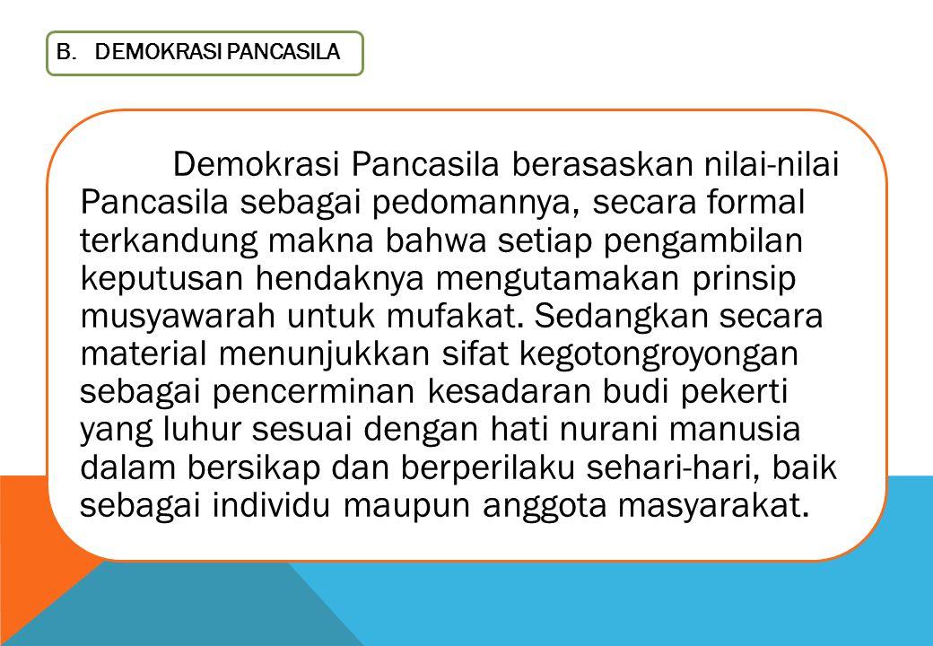 B. DEMOKRASI PANCASILA Demokrasi Pancasila berasaskan nilai-nilai Pancasila sebagai pedomannya, secara formal terkandung makna bahwa setiap pengambila