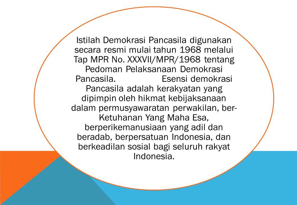 Istilah Demokrasi Pancasila digunakan secara resmi mulai tahun 1968 melalui Tap MPR No. XXXVII/MPR/1968 tentang Pedoman Pelaksanaan Demokrasi Pancasil