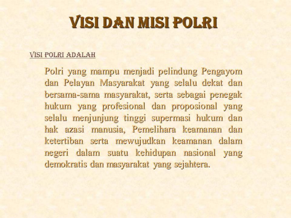 VISI DAN MISI POLRI Polri yang mampu menjadi pelindung Pengayom dan Pelayan Masyarakat yang selalu dekat dan bersama-sama masyarakat, serta sebagai pe
