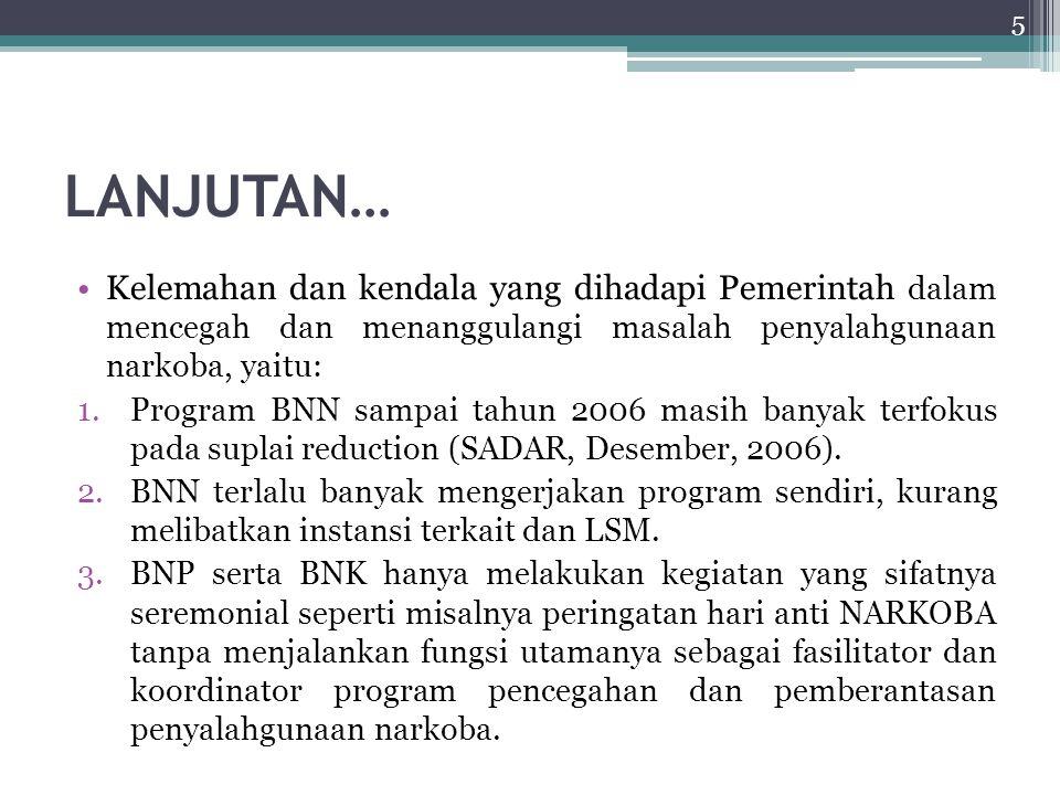LANJUTAN… Kelemahan dan kendala yang dihadapi Pemerintah dalam mencegah dan menanggulangi masalah penyalahgunaan narkoba, yaitu: 1.Program BNN sampai