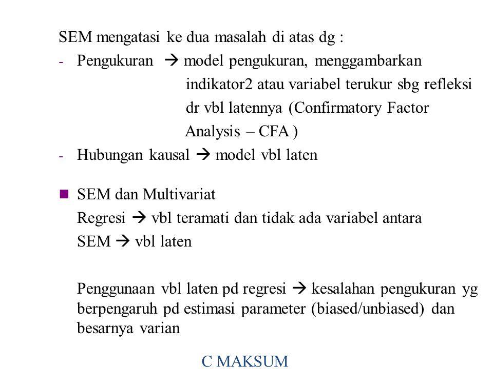SEM mengatasi ke dua masalah di atas dg : - Pengukuran  model pengukuran, menggambarkan indikator2 atau variabel terukur sbg refleksi dr vbl latennya (Confirmatory Factor Analysis – CFA ) - Hubungan kausal  model vbl laten C MAKSUM SEM dan Multivariat Regresi  vbl teramati dan tidak ada variabel antara SEM  vbl laten Penggunaan vbl laten pd regresi  kesalahan pengukuran yg berpengaruh pd estimasi parameter (biased/unbiased) dan besarnya varian