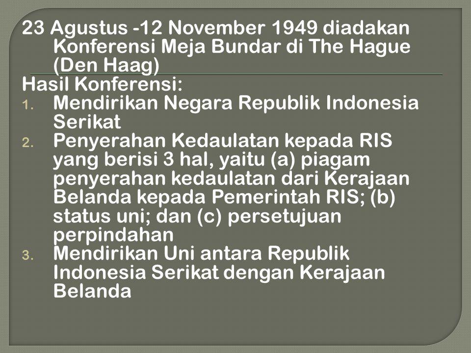 23 Agustus -12 November 1949 diadakan Konferensi Meja Bundar di The Hague (Den Haag) Hasil Konferensi: 1. Mendirikan Negara Republik Indonesia Serikat