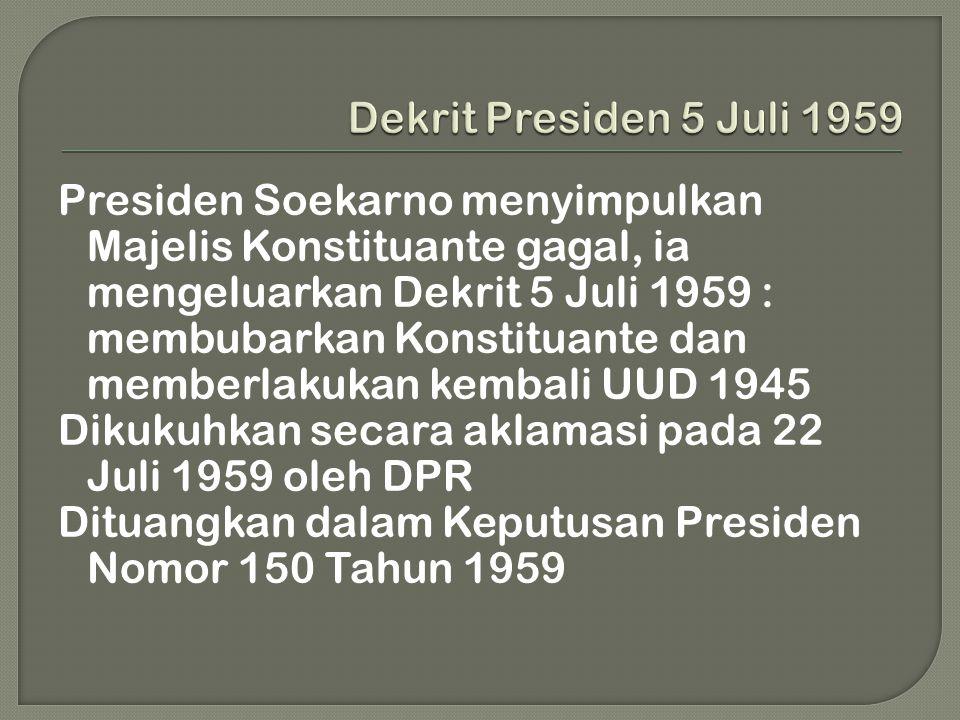 Presiden Soekarno menyimpulkan Majelis Konstituante gagal, ia mengeluarkan Dekrit 5 Juli 1959 : membubarkan Konstituante dan memberlakukan kembali UUD 1945 Dikukuhkan secara aklamasi pada 22 Juli 1959 oleh DPR Dituangkan dalam Keputusan Presiden Nomor 150 Tahun 1959