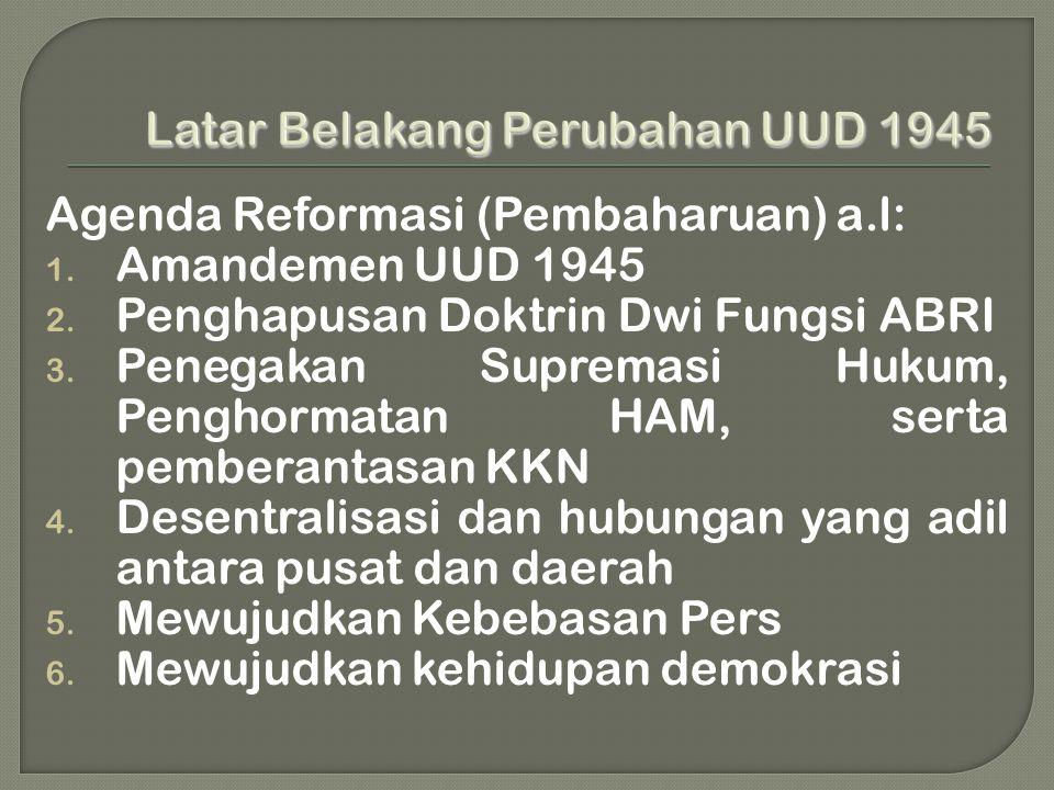 Agenda Reformasi (Pembaharuan) a.l: 1. Amandemen UUD 1945 2. Penghapusan Doktrin Dwi Fungsi ABRI 3. Penegakan Supremasi Hukum, Penghormatan HAM, serta