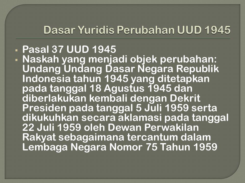  Pasal 37 UUD 1945  Naskah yang menjadi objek perubahan: Undang Undang Dasar Negara Republik Indonesia tahun 1945 yang ditetapkan pada tanggal 18 Agustus 1945 dan diberlakukan kembali dengan Dekrit Presiden pada tanggal 5 Juli 1959 serta dikukuhkan secara aklamasi pada tanggal 22 Juli 1959 oleh Dewan Perwakilan Rakyat sebagaimana tercantum dalam Lembaga Negara Nomor 75 Tahun 1959