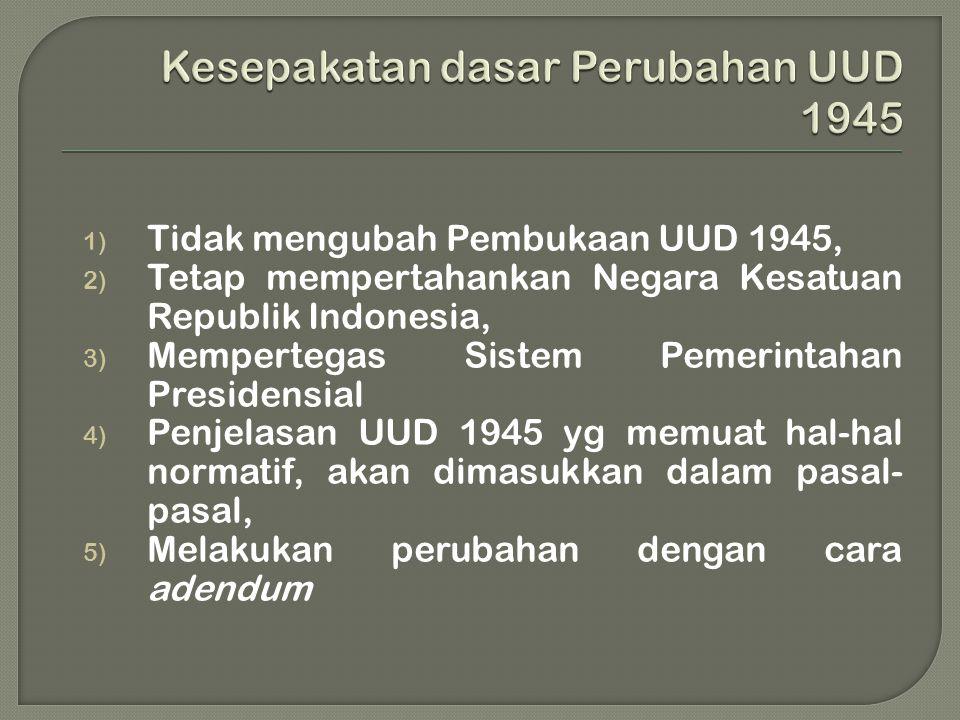1) Tidak mengubah Pembukaan UUD 1945, 2) Tetap mempertahankan Negara Kesatuan Republik Indonesia, 3) Mempertegas Sistem Pemerintahan Presidensial 4) Penjelasan UUD 1945 yg memuat hal-hal normatif, akan dimasukkan dalam pasal- pasal, 5) Melakukan perubahan dengan cara adendum