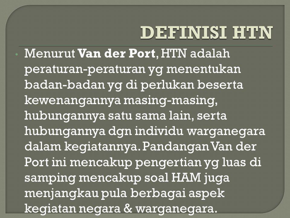 Menurut Van der Port, HTN adalah peraturan-peraturan yg menentukan badan-badan yg di perlukan beserta kewenangannya masing-masing, hubungannya satu sama lain, serta hubungannya dgn individu warganegara dalam kegiatannya.