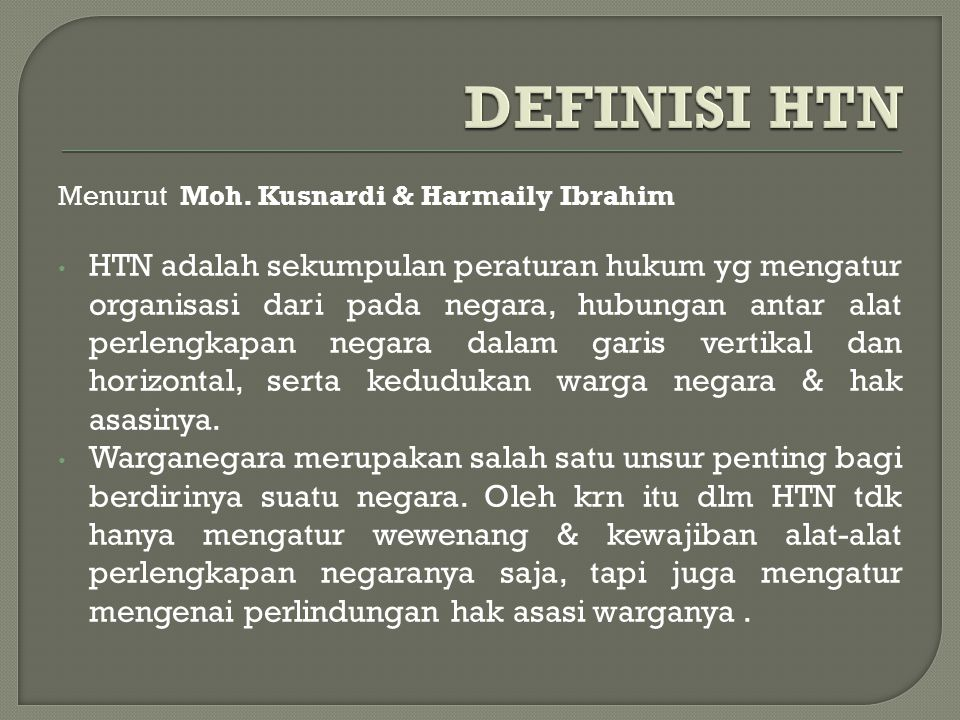 Menurut Moh. Kusnardi & Harmaily Ibrahim HTN adalah sekumpulan peraturan hukum yg mengatur organisasi dari pada negara, hubungan antar alat perlengkap
