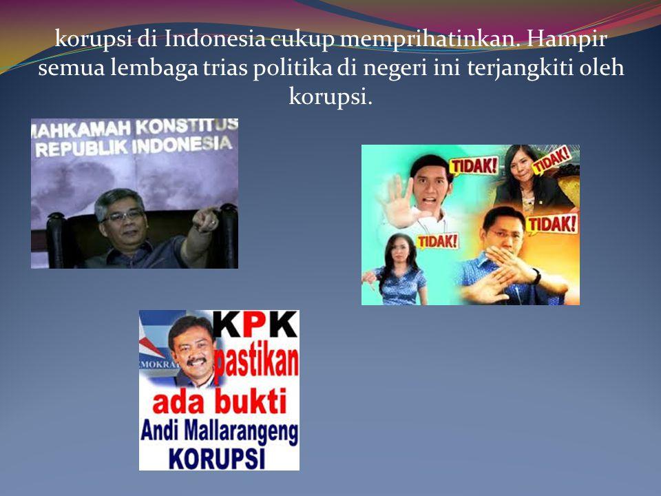 korupsi di Indonesia cukup memprihatinkan. Hampir semua lembaga trias politika di negeri ini terjangkiti oleh korupsi.