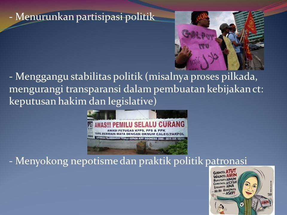 - Menurunkan partisipasi politik - Menggangu stabilitas politik (misalnya proses pilkada, mengurangi transparansi dalam pembuatan kebijakan ct: keputu
