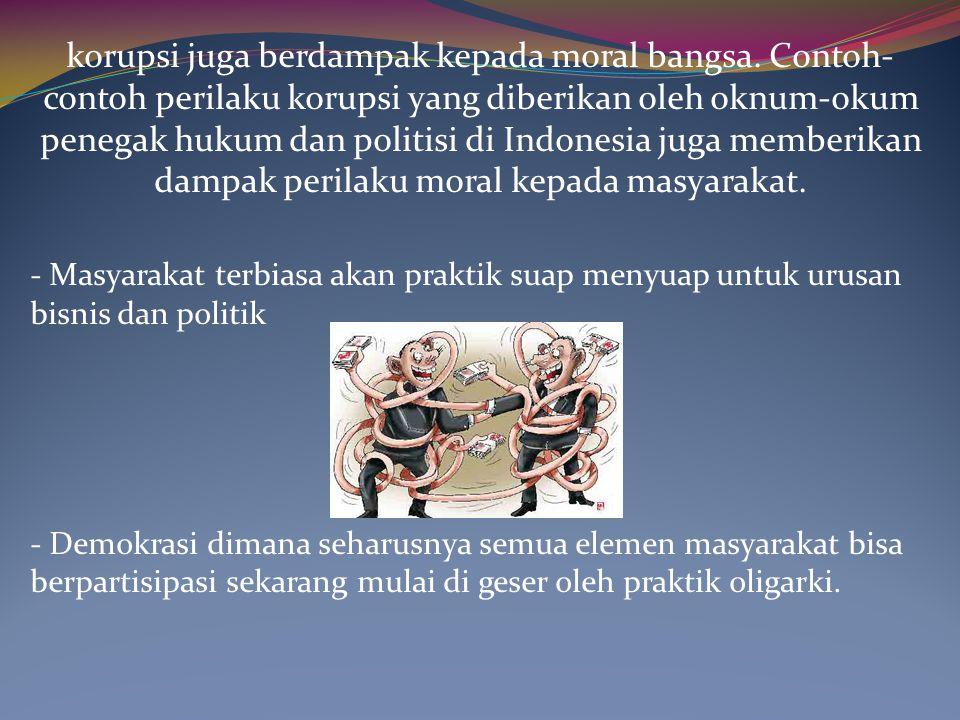 korupsi juga berdampak kepada moral bangsa. Contoh- contoh perilaku korupsi yang diberikan oleh oknum-okum penegak hukum dan politisi di Indonesia jug
