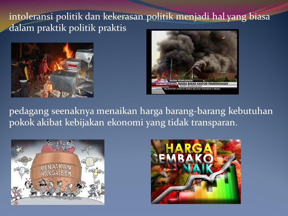 intoleransi politik dan kekerasan politik menjadi hal yang biasa dalam praktik politik praktis pedagang seenaknya menaikan harga barang-barang kebutuh