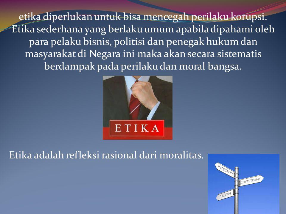 etika diperlukan untuk bisa mencegah perilaku korupsi. Etika sederhana yang berlaku umum apabila dipahami oleh para pelaku bisnis, politisi dan penega