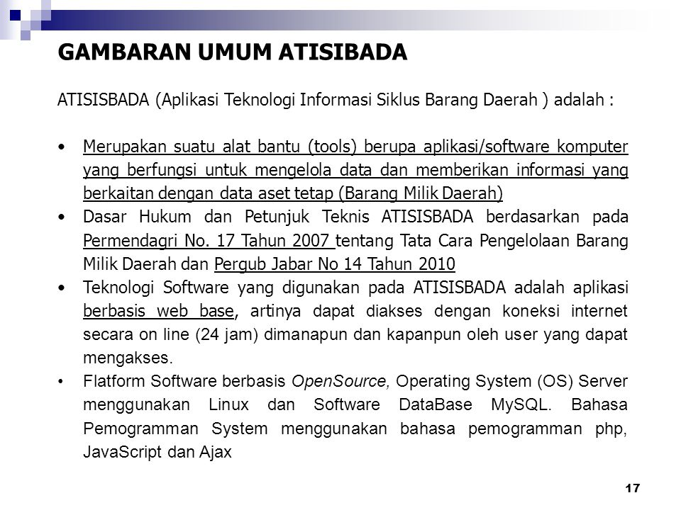 17 GAMBARAN UMUM ATISIBADA ATISISBADA (Aplikasi Teknologi Informasi Siklus Barang Daerah ) adalah : Merupakan suatu alat bantu (tools) berupa aplikasi