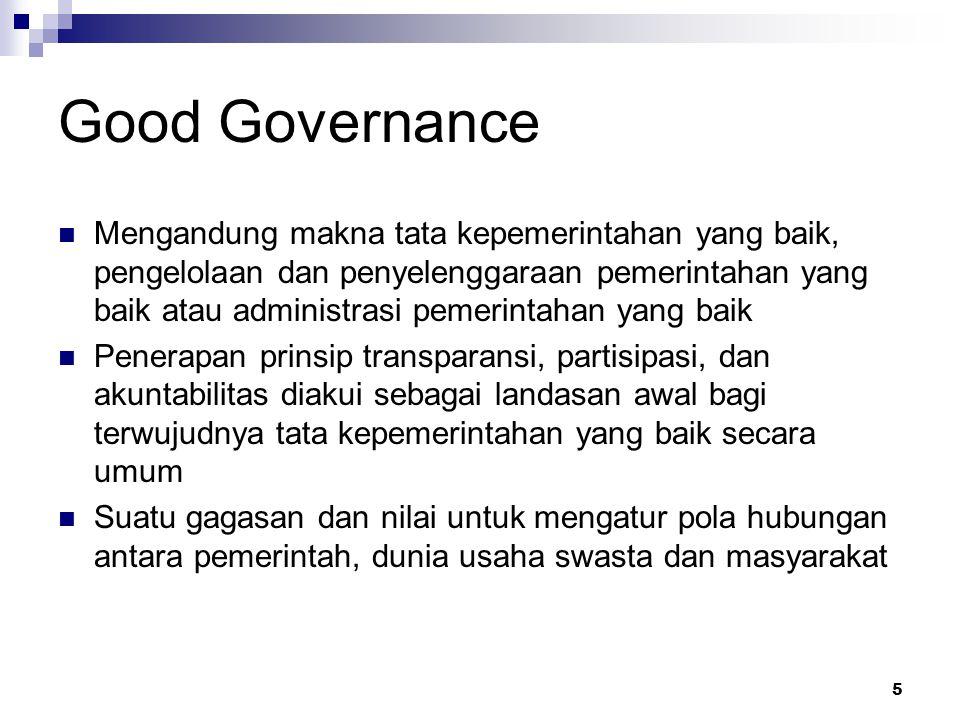 Good Governance Mengandung makna tata kepemerintahan yang baik, pengelolaan dan penyelenggaraan pemerintahan yang baik atau administrasi pemerintahan