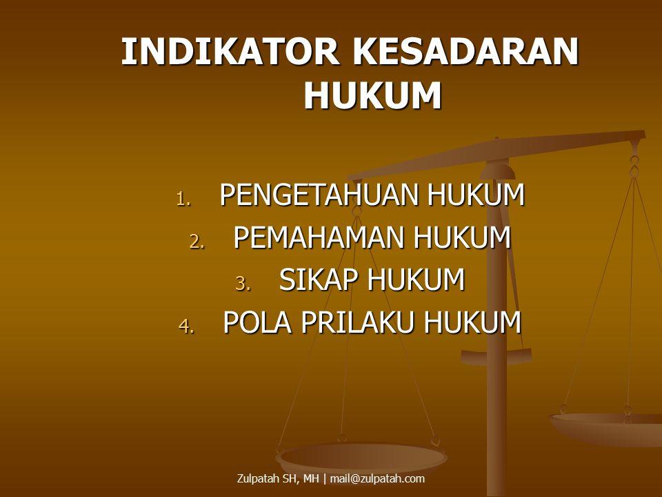INDIKATOR KESADARAN HUKUM 1. PENGETAHUAN HUKUM 2. PEMAHAMAN HUKUM 3. SIKAP HUKUM 4. POLA PRILAKU HUKUM Zulpatah SH, MH | mail@zulpatah.com