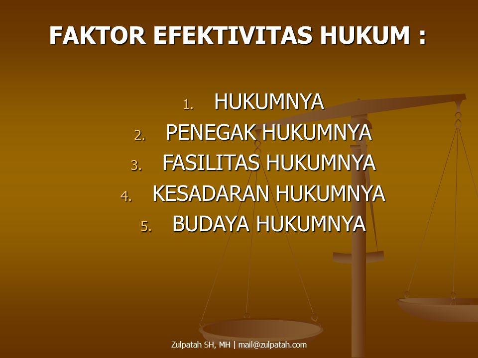 FAKTOR EFEKTIVITAS HUKUM : 1. HUKUMNYA 2. PENEGAK HUKUMNYA 3. FASILITAS HUKUMNYA 4. KESADARAN HUKUMNYA 5. BUDAYA HUKUMNYA Zulpatah SH, MH | mail@zulpa