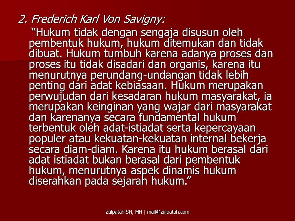 """2. Frederich Karl Von Savigny: """"Hukum tidak dengan sengaja disusun oleh pembentuk hukum, hukum ditemukan dan tidak dibuat. Hukum tumbuh karena adanya"""