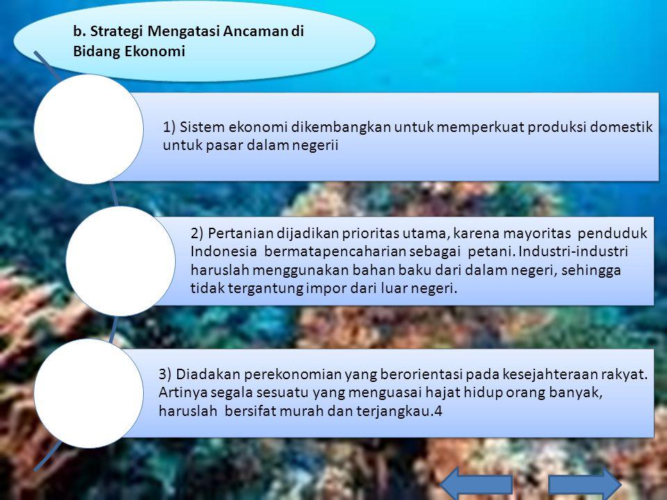 b. Strategi Mengatasi Ancaman di Bidang Ekonomi 1) Sistem ekonomi dikembangkan untuk memperkuat produksi domestik untuk pasar dalam negerii 2) Pertani