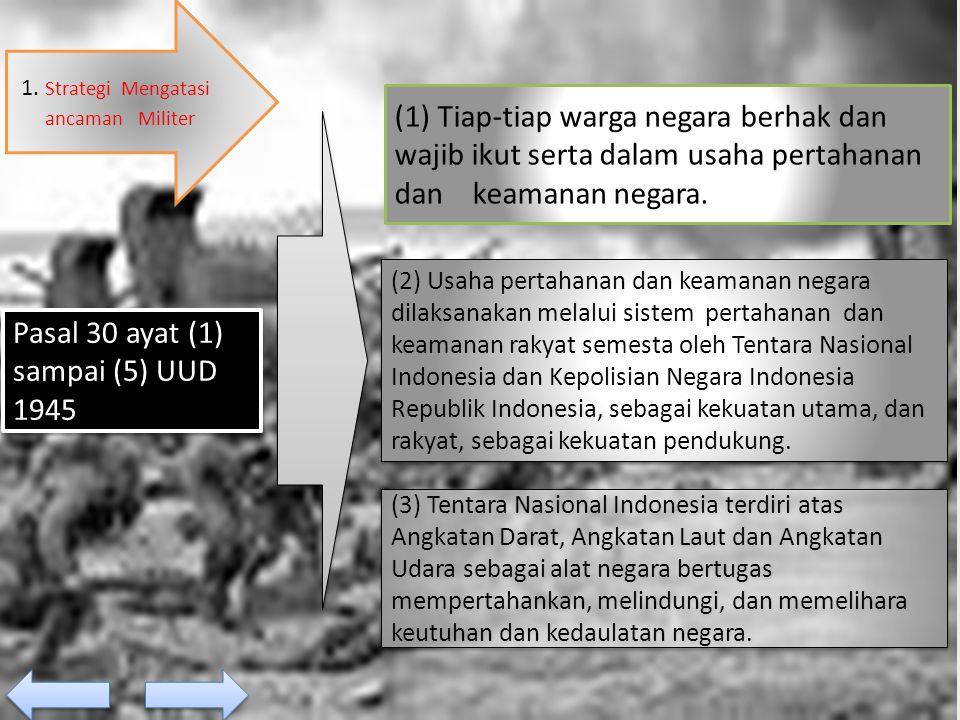 1. Strategi Mengatasi ancaman Militer Pasal 30 ayat (1) sampai (5) UUD 1945 (2) Usaha pertahanan dan keamanan negara dilaksanakan melalui sistem perta