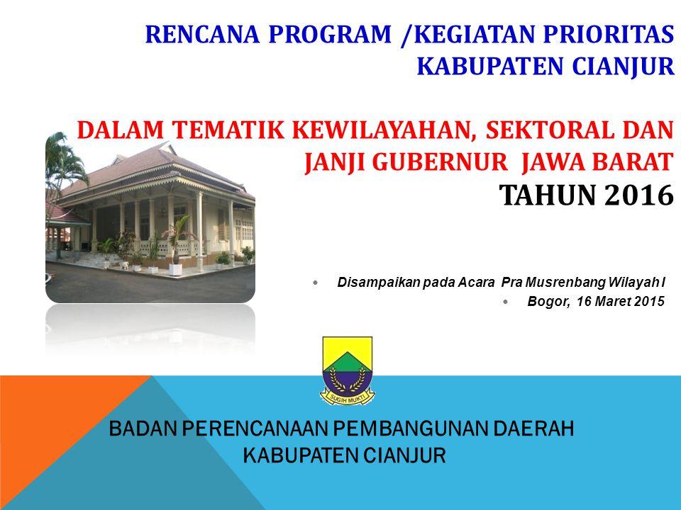 BADAN PERENCANAAN PEMBANGUNAN DAERAH KABUPATEN CIANJUR RENCANA PROGRAM /KEGIATAN PRIORITAS KABUPATEN CIANJUR DALAM TEMATIK KEWILAYAHAN, SEKTORAL DAN JANJI GUBERNUR JAWA BARAT TAHUN 2016 Disampaikan pada Acara Pra Musrenbang Wilayah I Bogor, 16 Maret 2015