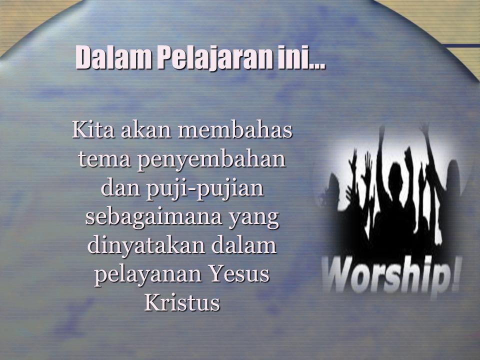 Dalam Pelajaran ini... Kita akan membahas tema penyembahan dan puji-pujian sebagaimana yang dinyatakan dalam pelayanan Yesus Kristus