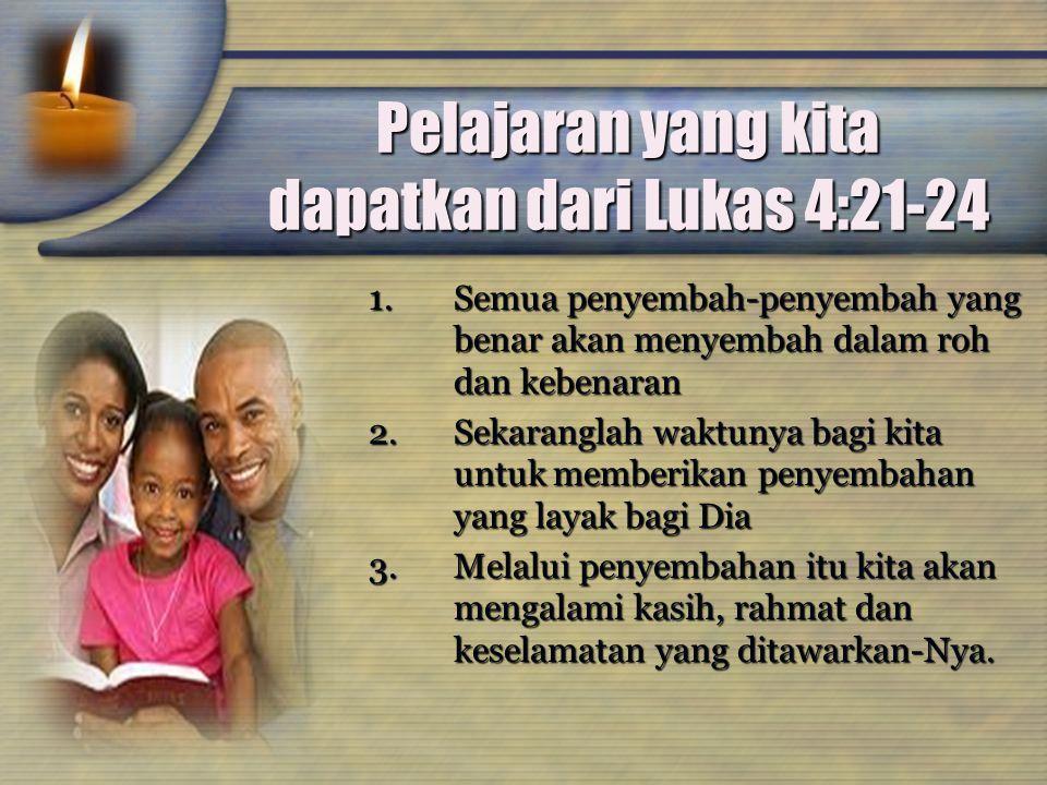 Pelajaran yang kita dapatkan dari Lukas 4:21-24 1.Semua penyembah-penyembah yang benar akan menyembah dalam roh dan kebenaran 2.Sekaranglah waktunya b