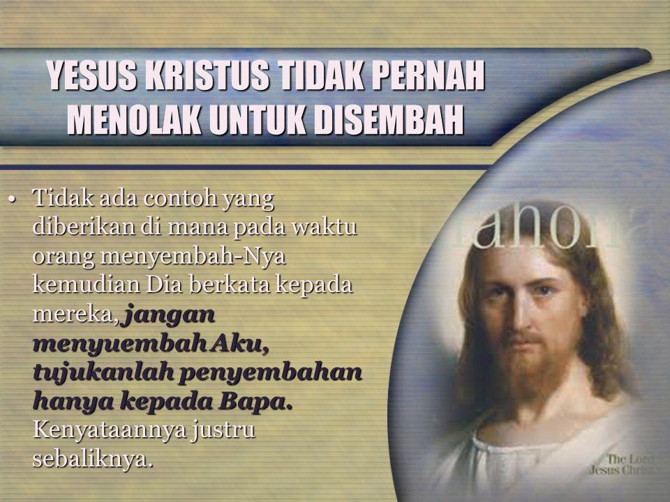 YESUS KRISTUS TIDAK PERNAH MENOLAK UNTUK DISEMBAH Tidak ada contoh yang diberikan di mana pada waktu orang menyembah-Nya kemudian Dia berkata kepada m