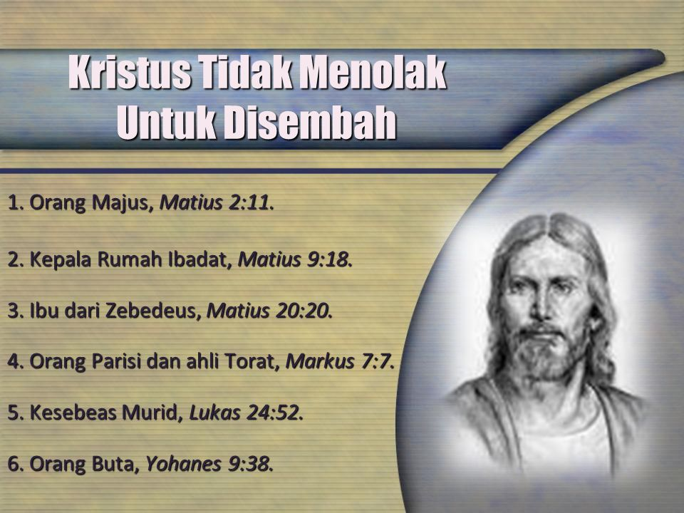 Kristus Tidak Menolak Untuk Disembah 1. Orang Majus, Matius 2:11. 2. Kepala Rumah Ibadat, Matius 9:18. 3. Ibu dari Zebedeus, Matius 20:20. 4. Orang Pa