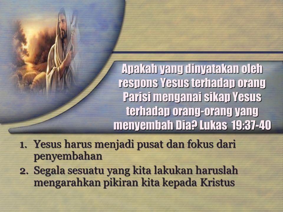 Apakah yang dinyatakan oleh respons Yesus terhadap orang Parisi menganai sikap Yesus terhadap orang-orang yang menyembah Dia? Lukas 19:37-40 1.Yesus h