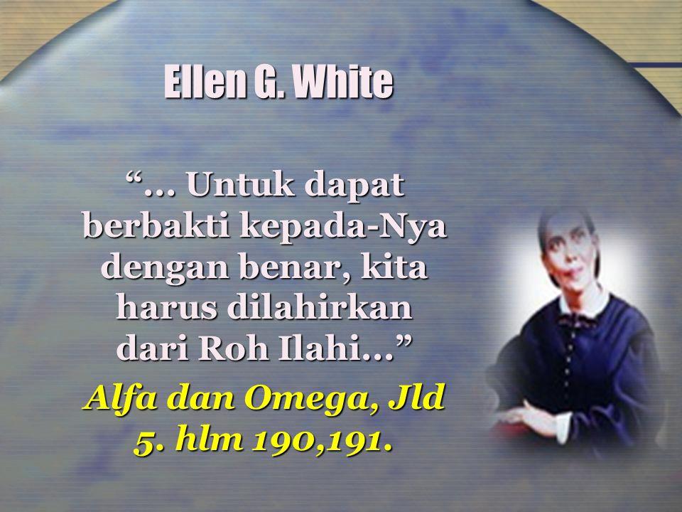 "Ellen G. White ""... Untuk dapat berbakti kepada-Nya dengan benar, kita harus dilahirkan dari Roh Ilahi..."" Alfa dan Omega, Jld 5. hlm 190,191."