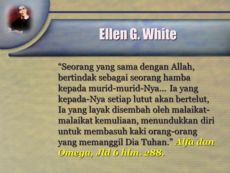 """Ellen G. White """"Seorang yang sama dengan Allah, bertindak sebagai seorang hamba kepada murid-murid-Nya... Ia yang kepada-Nya setiap lutut akan bertelu"""