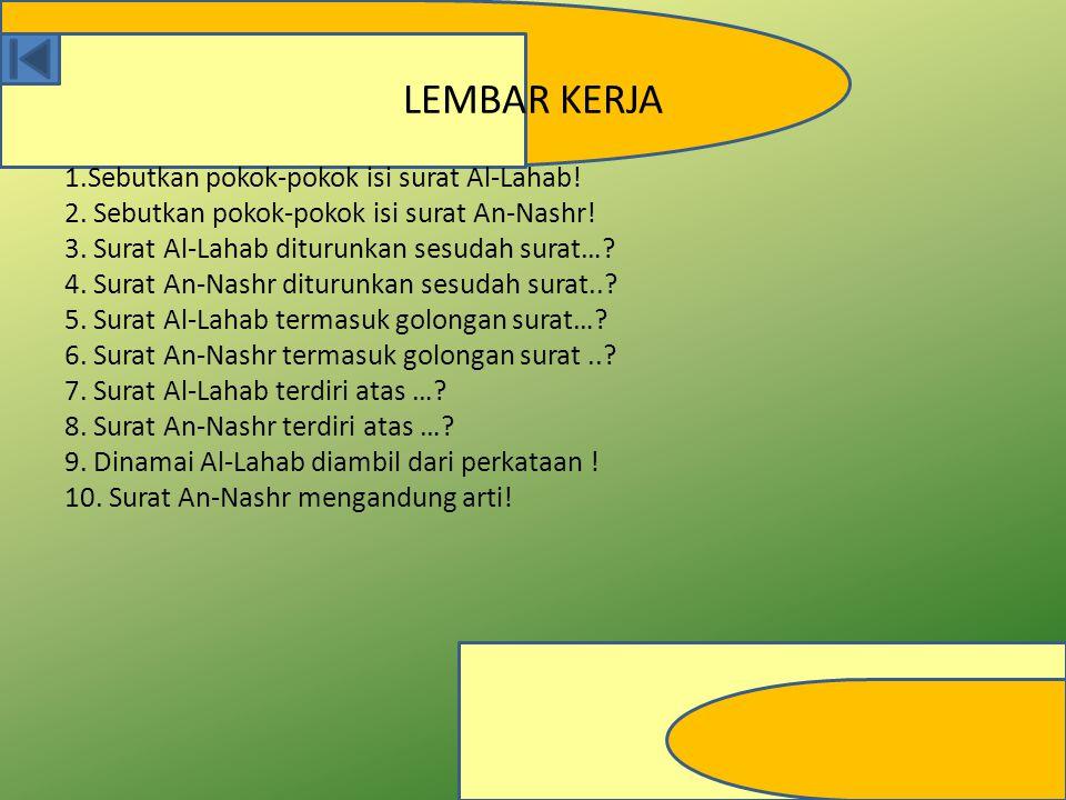 LEMBAR KERJA 1.Sebutkan pokok-pokok isi surat Al-Lahab! 2. Sebutkan pokok-pokok isi surat An-Nashr! 3. Surat Al-Lahab diturunkan sesudah surat…? 4. Su