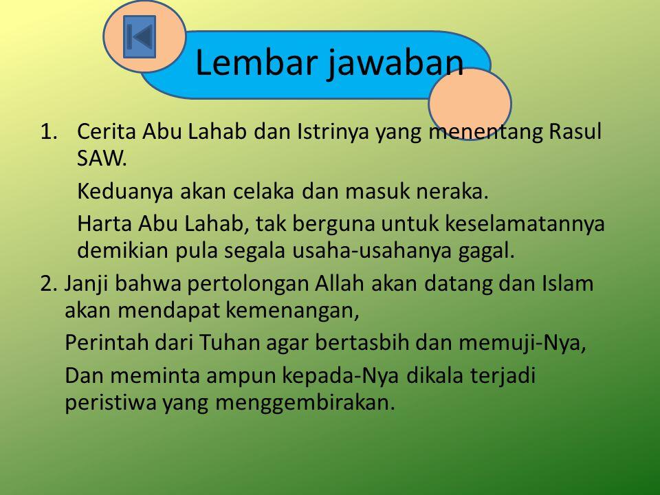 Lembar jawaban 1.Cerita Abu Lahab dan Istrinya yang menentang Rasul SAW. Keduanya akan celaka dan masuk neraka. Harta Abu Lahab, tak berguna untuk kes