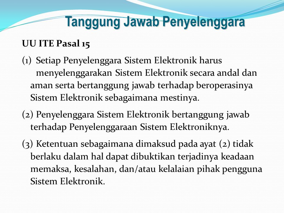 Tanggung Jawab Penyelenggara UU ITE Pasal 15 (1)Setiap Penyelenggara Sistem Elektronik harus menyelenggarakan Sistem Elektronik secara andal dan aman serta bertanggung jawab terhadap beroperasinya Sistem Elektronik sebagaimana mestinya.